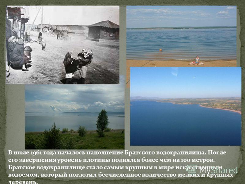В июле 1961 года началось наполнение Братского водохранилища. После его завершения уровень плотины поднялся более чем на 100 метров. Братское водохранилище стало самым крупным в мире искусственным водоемом, который поглотил бесчисленное количество ме