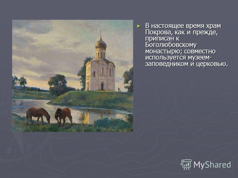 В настоящее время храм Покрова, как и прежде, приписан к Боголюбовскому монастырю; совместно используется музеем- заповедником и церковью. В настоящее время храм Покрова, как и прежде, приписан к Боголюбовскому монастырю; совместно используется музее