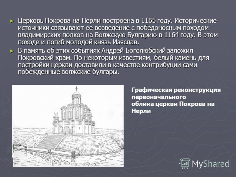 Церковь Покрова на Нерли построена в 1165 году. Исторические источники связывают ее возведение с победоносным походом владимирских полков на Волжскую Булгарию в 1164 году. В этом походе и погиб молодой князь Изяслав. Церковь Покрова на Нерли построен