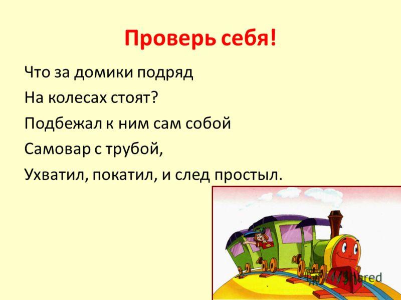 Проверь себя! Что за домики подряд На колесах стоят? Подбежал к ним сам собой Самовар с трубой, Ухватил, покатил, и след простыл.