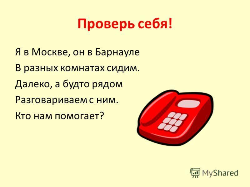 Проверь себя! Я в Москве, он в Барнауле В разных комнатах сидим. Далеко, а будто рядом Разговариваем с ним. Кто нам помогает?