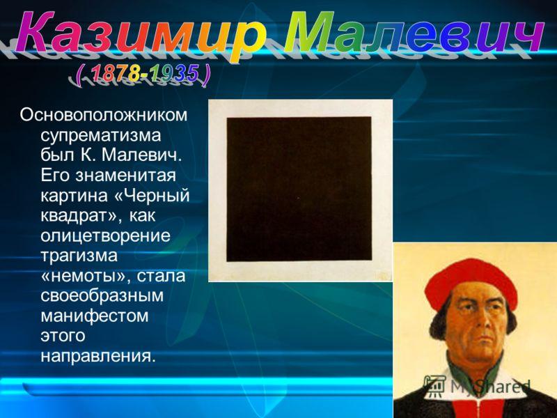 Основоположником супрематизма был К. Малевич. Его знаменитая картина «Черный квадрат», как олицетворение трагизма «немоты», стала своеобразным манифестом этого направления.