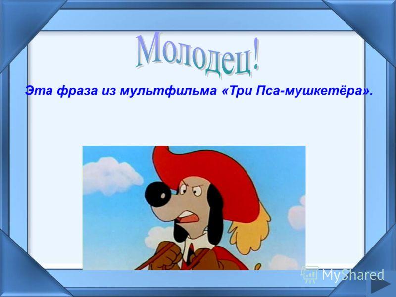 Эта фраза из мультфильма «Три Пса-мушкетёра».