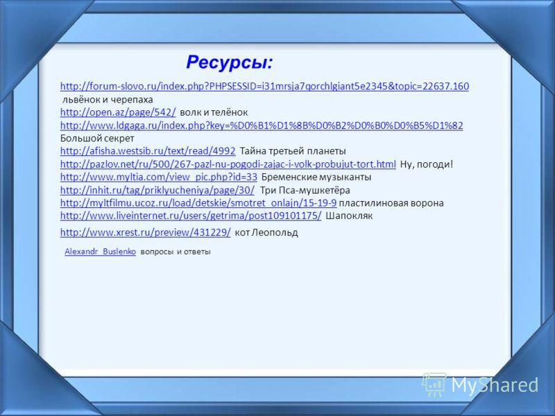 Ресурсы: http://forum-slovo.ru/index.php?PHPSESSID=i31mrsja7qorchlgiant5e2345&topic=22637.160 львёнок и черепаха http://open.az/page/542/http://open.az/page/542/ волк и телёнок http://www.ldgaga.ru/index.php?key=%D0%B1%D1%8B%D0%B2%D0%B0%D0%B5%D1%82 Б