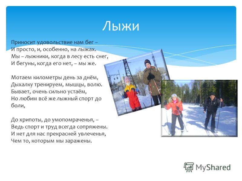 Лыжи Приносит удовольствие нам бег – И просто, и, особенно, на лыжах. Мы – лыжники, когда в лесу есть снег, И бегуны, когда его нет, – мы же. Мотаем километры день за днём, Дыхалку тренируем, мышцы, волю. Бывает, очень сильно устаём, Но любим всё же
