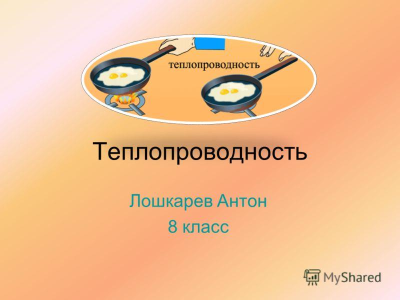 Теплопроводность Лошкарев Антон 8 класс