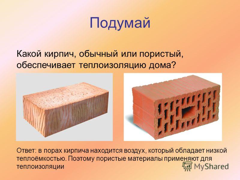 Подумай Какой кирпич, обычный или пористый, обеспечивает теплоизоляцию дома? Ответ: в порах кирпича находится воздух, который обладает низкой теплоёмкостью. Поэтому пористые материалы применяют для теплоизоляции