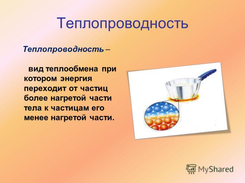 Теплопроводность Теплопроводность – вид теплообмена при котором энергия переходит от частиц более нагретой части тела к частицам его менее нагретой части.