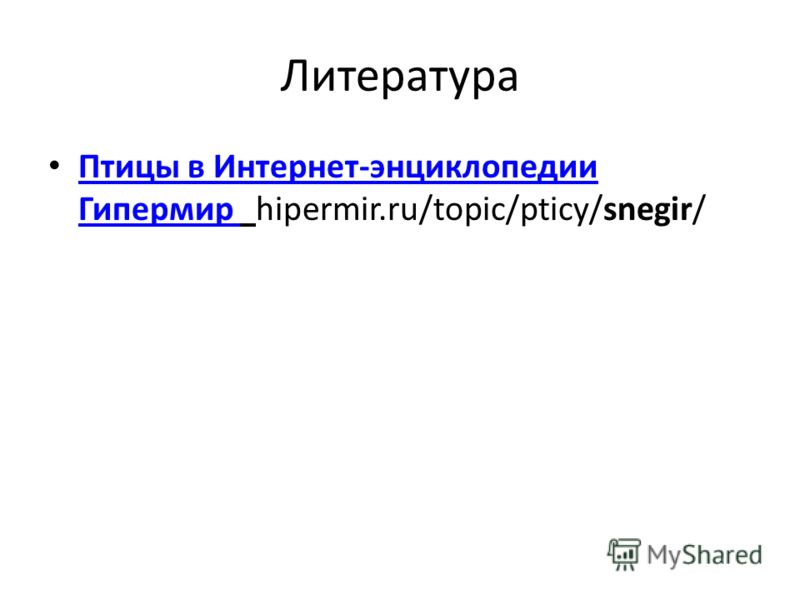 Литература Птицы в Интернет-энциклопедии Гипермир hipermir.ru/topic/pticy/snegir/ Птицы в Интернет-энциклопедии Гипермир