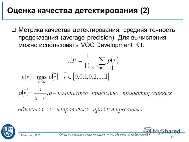 Оценка качества детектирования (2) Метрика качества детектирования: средняя точность предсказания (average precision). Для вычисления можно использовать VOC Development Kit. Н.Новгород, 2010 г. Об одном подходе к решению задачи поиска объектов на изо