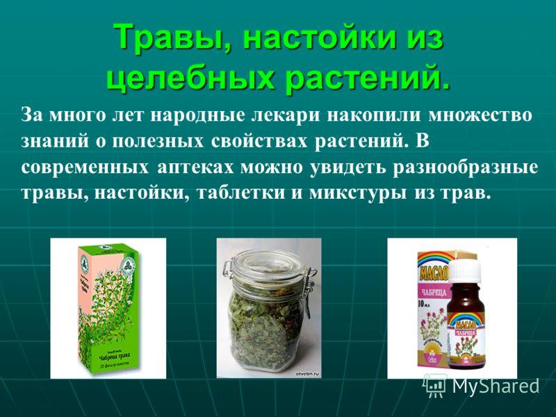 Травы, настойки из целебных растений. За много лет народные лекари накопили множество знаний о полезных свойствах растений. В современных аптеках можно увидеть разнообразные травы, настойки, таблетки и микстуры из трав.