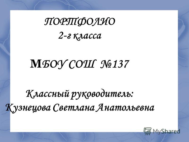 ПОРТФОЛИО 2-г класса М БОУ СОШ 137 Классный руководитель: Кузнецова Светлана Анатольевна