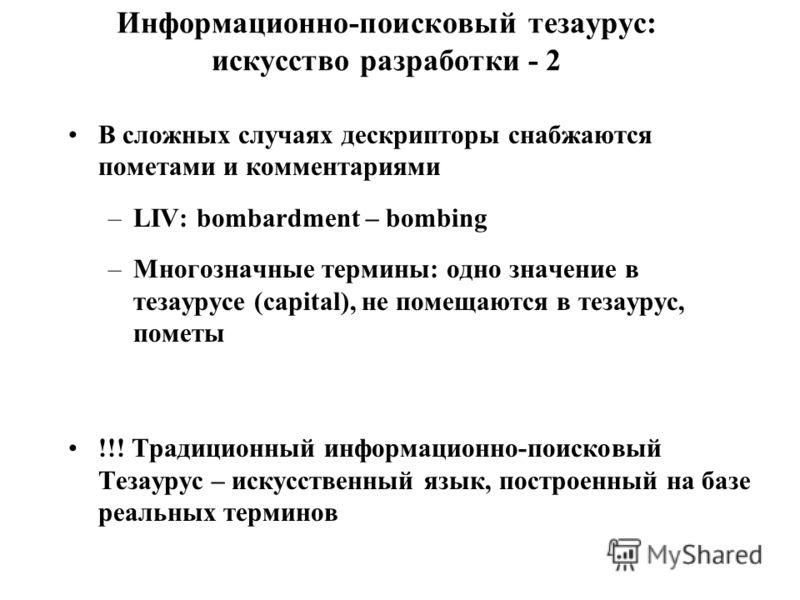 Информационно-поисковый тезаурус: искусство разработки - 2 В сложных случаях дескрипторы снабжаются пометами и комментариями –LIV: bombardment – bombing –Многозначные термины: одно значение в тезаурусе (capital), не помещаются в тезаурус, пометы !!!