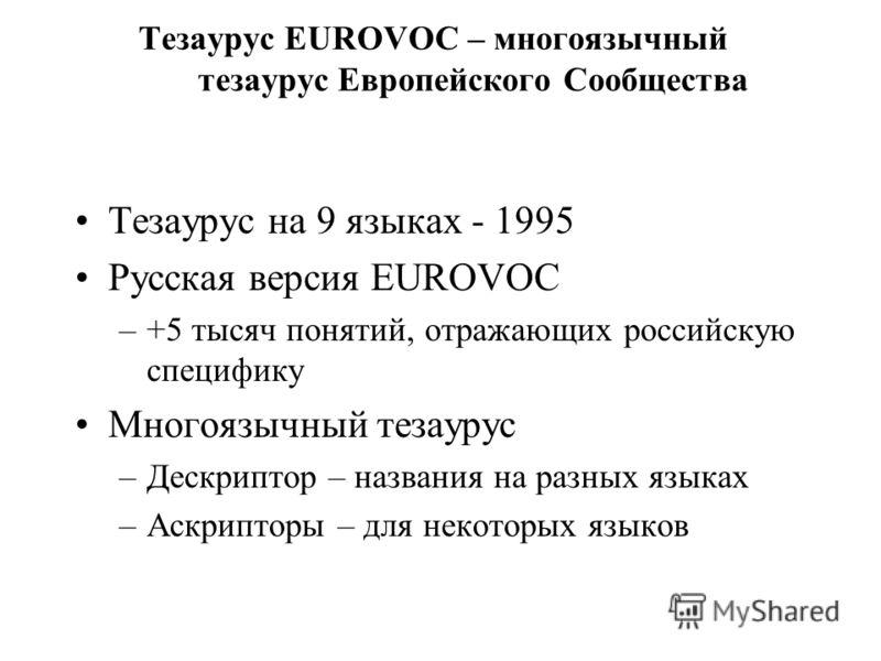 Тезаурус EUROVOC – многоязычный тезаурус Европейского Сообщества Тезаурус на 9 языках - 1995 Русская версия EUROVOC –+5 тысяч понятий, отражающих российскую специфику Многоязычный тезаурус –Дескриптор – названия на разных языках –Аскрипторы – для нек