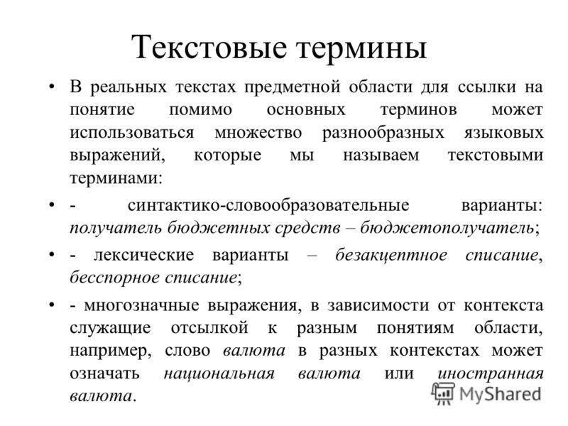 Текстовые термины В реальных текстах предметной области для ссылки на понятие помимо основных терминов может использоваться множество разнообразных языковых выражений, которые мы называем текстовыми терминами: - синтактико-словообразовательные вариан