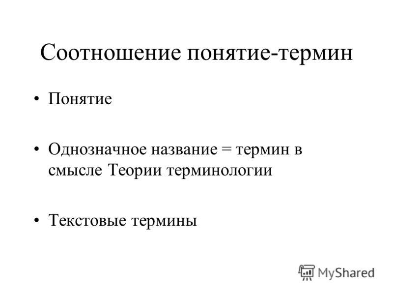 Соотношение понятие-термин Понятие Однозначное название = термин в смысле Теории терминологии Текстовые термины