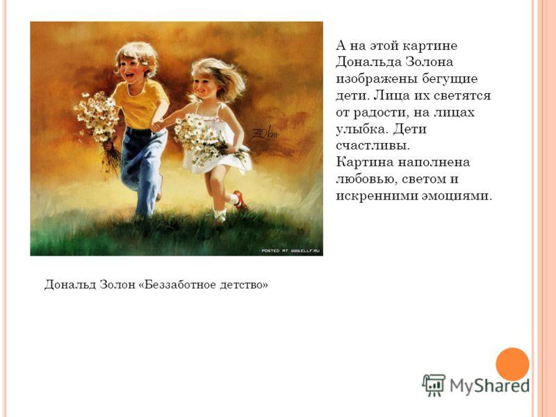 Дональд Золон «Беззаботное детство» А на этой картине Дональда Золона изображены бегущие дети. Лица их светятся от радости, на лицах улыбка. Дети счастливы. Картина наполнена любовью, светом и искренними эмоциями.