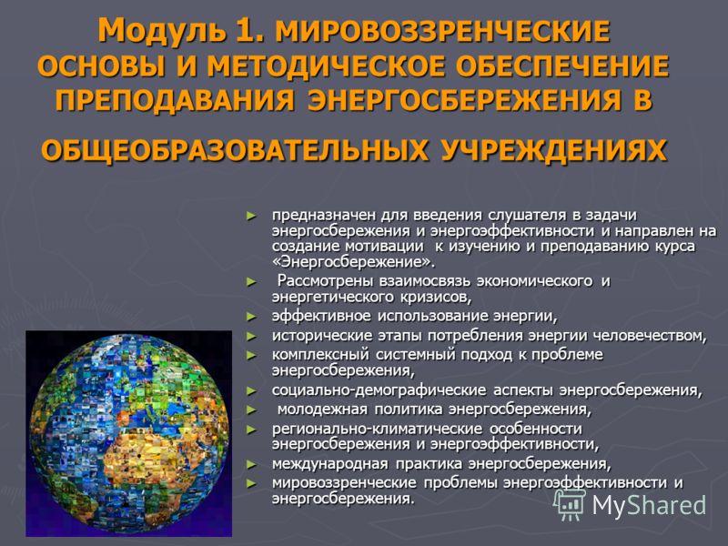 Модуль 1. МИРОВОЗЗРЕНЧЕСКИЕ ОСНОВЫ И МЕТОДИЧЕСКОЕ ОБЕСПЕЧЕНИЕ ПРЕПОДАВАНИЯ ЭНЕРГОСБЕРЕЖЕНИЯ В ОБЩЕОБРАЗОВАТЕЛЬНЫХ УЧРЕЖДЕНИЯХ предназначен для введения слушателя в задачи энергосбережения и энергоэффективности и направлен на создание мотивации к изуч