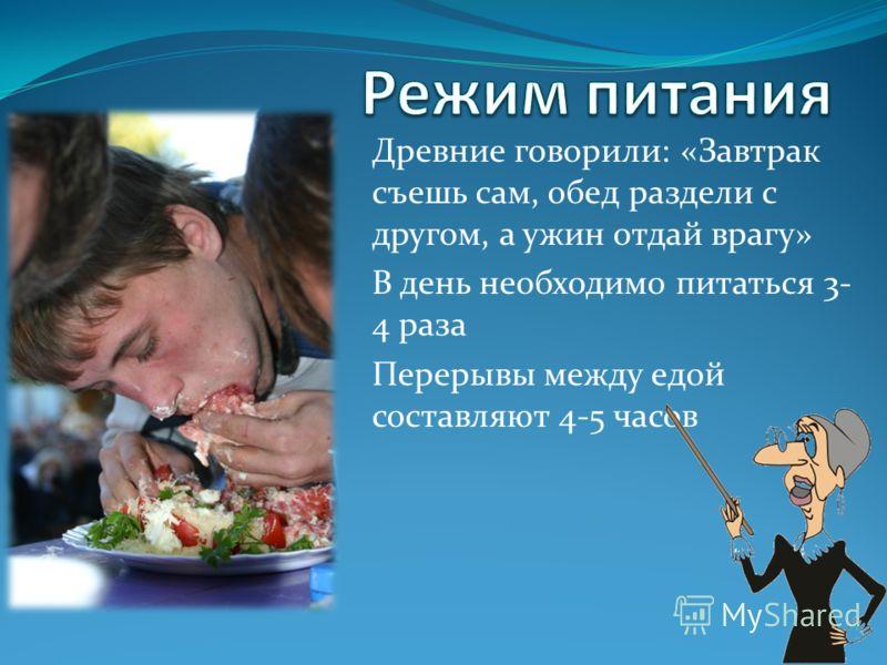 Древние говорили: «Завтрак съешь сам, обед раздели с другом, а ужин отдай врагу» В день необходимо питаться 3- 4 раза Перерывы между едой составляют 4-5 часов