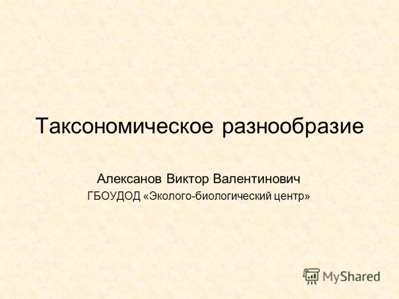 Таксономическое разнообразие Алексанов Виктор Валентинович ГБОУДОД «Эколого-биологический центр»