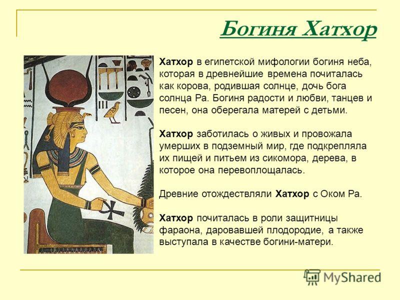 Богиня Хатхор Хатхор в египетской мифологии богиня неба, которая в древнейшие времена почиталась как корова, родившая солнце, дочь бога солнца Ра. Богиня радости и любви, танцев и песен, она оберегала матерей с детьми. Хатхор заботилась о живых и про
