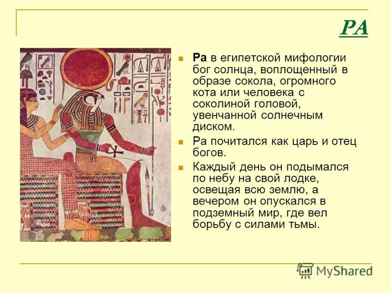 РА Ра в египетской мифологии бог солнца, воплощенный в образе сокола, огромного кота или человека с соколиной головой, увенчанной солнечным диском. Ра почитался как царь и отец богов. Каждый день он подымался по небу на свой лодке, освещая всю землю,
