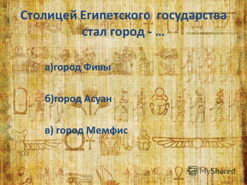 Столицей Египетского государства стал город - … а)город Фивы б)город Асуан в) город Мемфис