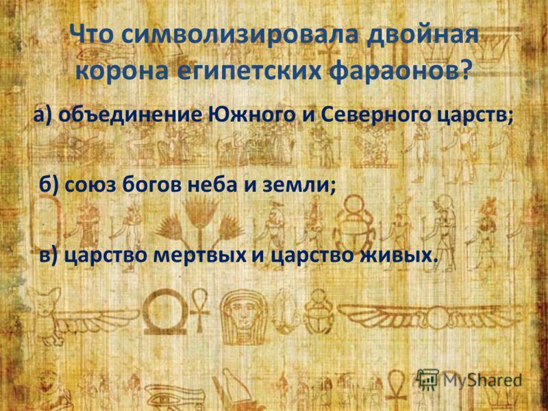 Что символизировала двойная корона египетских фараонов? а) объединение Южного и Северного царств; б) союз богов неба и земли; в) царство мертвых и царство живых.