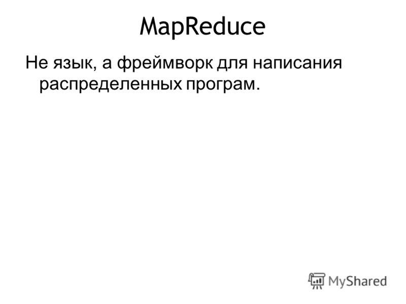MapReduce Не язык, а фреймворк для написания распределенных програм.
