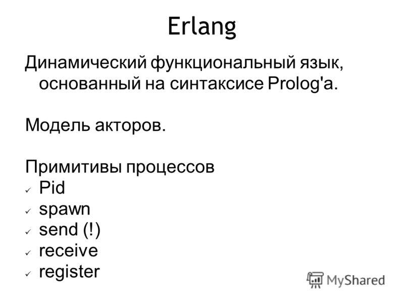 Erlang Динамический функциональный язык, основанный на синтаксисе Prolog'а. Модель акторов. Примитивы процессов Pid spawn send (!) receive register