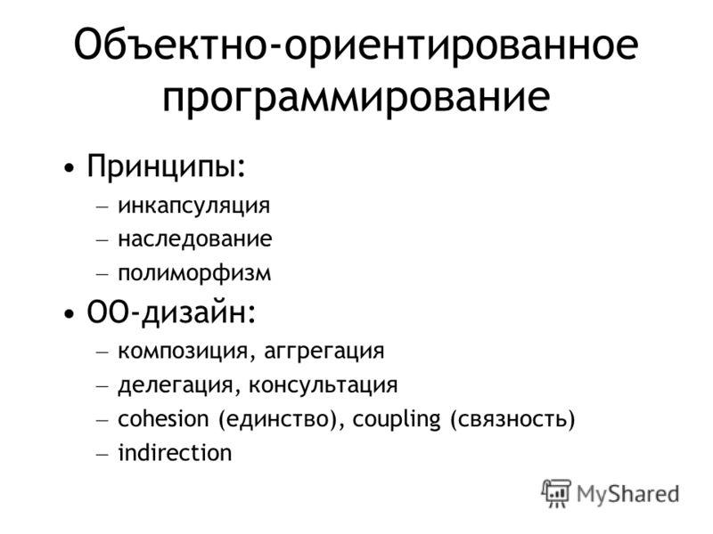 Объектно-ориентированное программирование Принципы: – инкапсуляция – наследование – полиморфизм ОО-дизайн: – композиция, аггрегация – делегация, консультация – cohesion (единство), coupling (связность) – indirection
