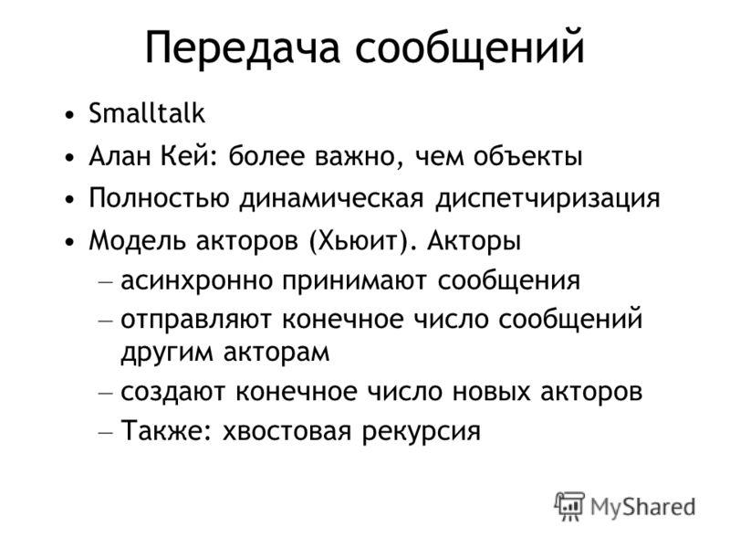 Передача сообщений Smalltalk Алан Кей: более важно, чем объекты Полностью динамическая диспетчиризация Модель акторов (Хьюит). Акторы – асинхронно принимают сообщения – отправляют конечное число сообщений другим акторам – создают конечное число новых