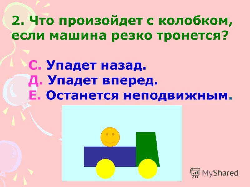 2. Что произойдет с колобком, если машина резко тронется? С. Упадет назад. Д. Упадет вперед. Е. Останется неподвижным.