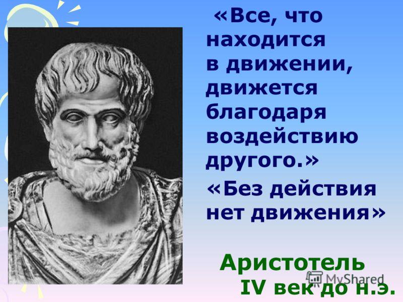 «Без действия нет движения» Аристотель IV век до н.э. «Все, что находится в движении, движется благодаря воздействию другого.»