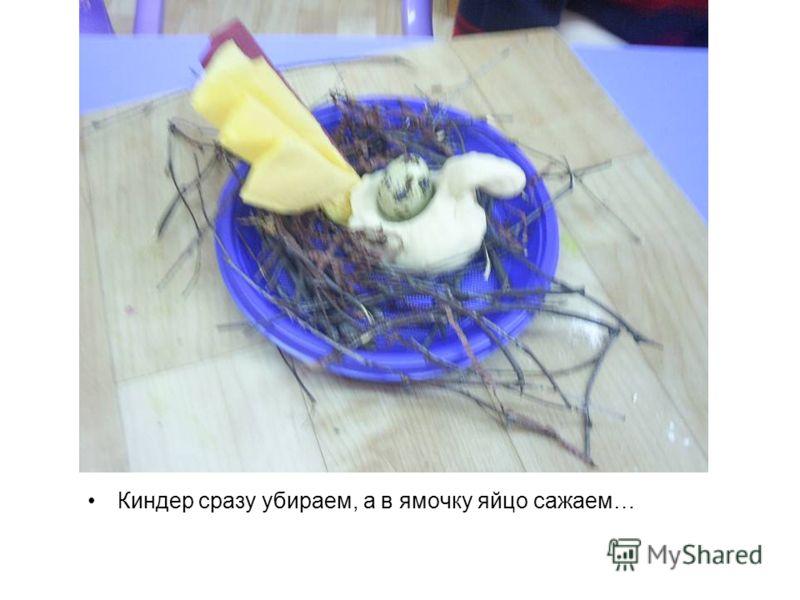Киндер сразу убираем, а в ямочку яйцо сажаем…
