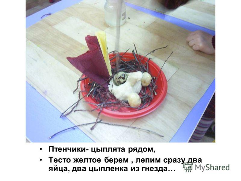 Птенчики- цыплята рядом, Тесто желтое берем, лепим сразу два яйца, два цыпленка из гнезда…