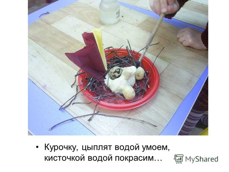 Курочку, цыплят водой умоем, кисточкой водой покрасим…