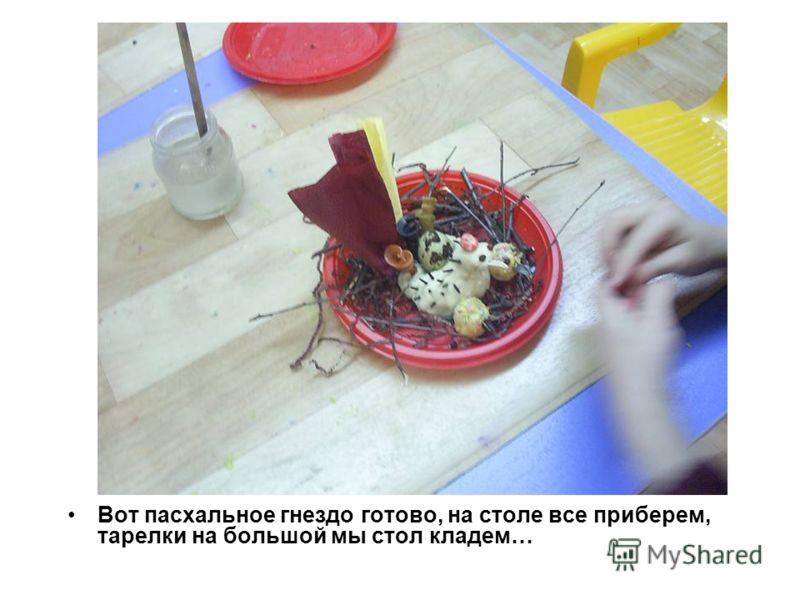 Вот пасхальное гнездо готово, на столе все приберем, тарелки на большой мы стол кладем…