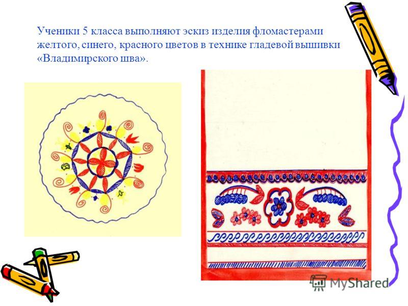 Ученики 5 класса выполняют эскиз изделия фломастерами желтого, синего, красного цветов в технике гладевой вышивки «Владимирского шва».
