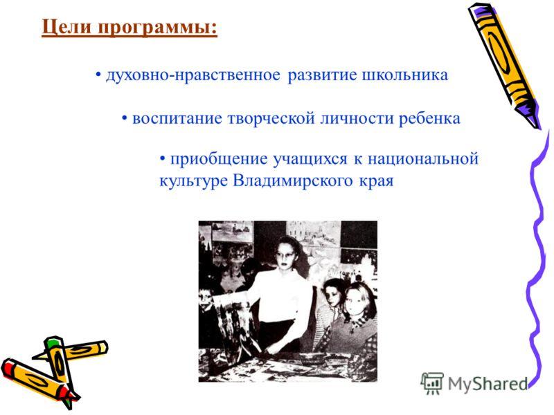 Цели программы: духовно-нравственное развитие школьника воспитание творческой личности ребенка приобщение учащихся к национальной культуре Владимирского края