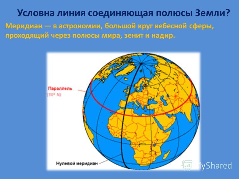 Условна линия соединяющая полюсы Земли? Меридиан в астрономии, большой круг небесной сферы, проходящий через полюсы мира, зенит и надир.