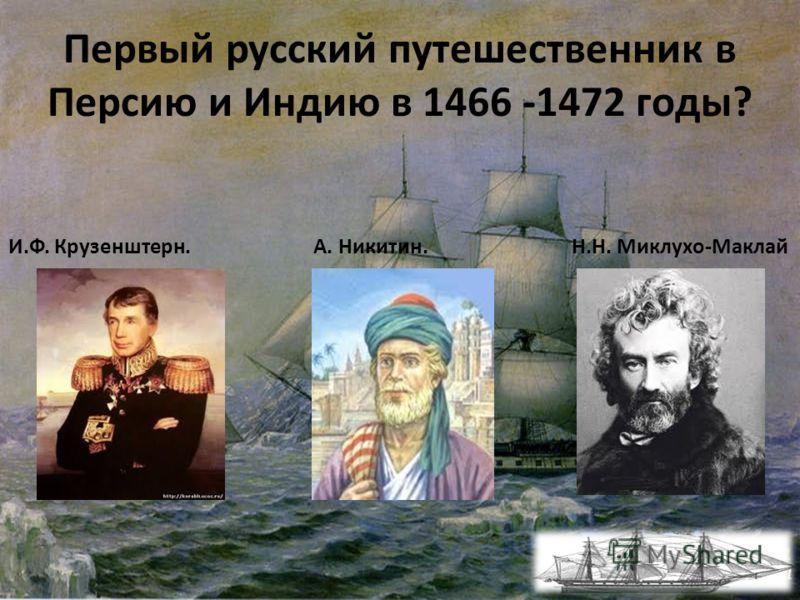 Первый русский путешественник в Персию и Индию в 1466 -1472 годы? И.Ф. Крузенштерн. А. Никитин. Н.Н. Миклухо-Маклай