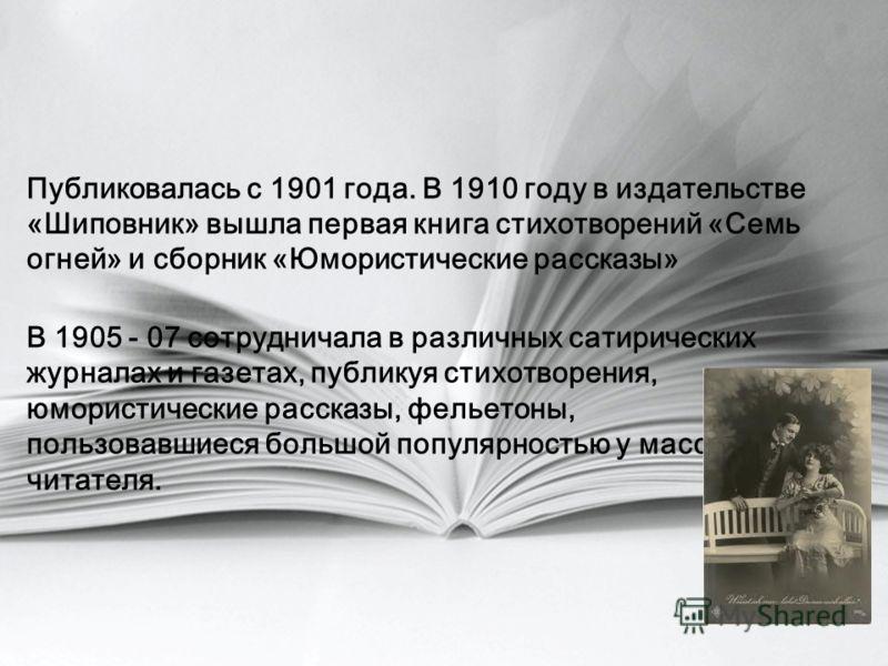 Публиковалась с 1901 года. В 1910 году в издательстве «Шиповник» вышла первая книга стихотворений «Семь огней» и сборник «Юмористические рассказы» В 1905 - 07 сотрудничала в различных сатирических журналах и газетах, публикуя стихотворения, юмористич