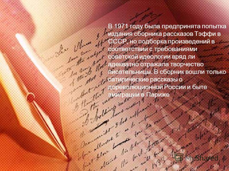 В 1971 году была предпринята попытка издания сборника рассказов Тэффи в СССР, но подборка произведений в соответствии с требованиями советской идеологии вряд ли адекватно отражала творчество писательницы. В сборник вошли только сатирические рассказы