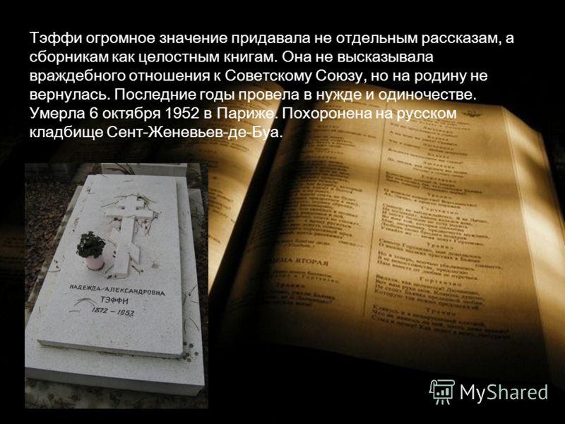 Тэффи огромное значение придавала не отдельным рассказам, а сборникам как целостным книгам. Она не высказывала враждебного отношения к Советскому Союзу, но на родину не вернулась. Последние годы провела в нужде и одиночестве. Умерла 6 октября 1952 в
