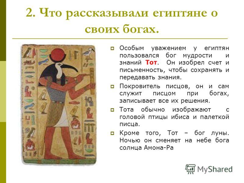 Особым уважением у египтян пользовался бог мудрости и знаний Тот. Он изобрел счет и письменность, чтобы сохранять и передавать знания. Покровитель писцов, он и сам служит писцом при богах, записывает все их решения. Тота обычно изображают с головой п