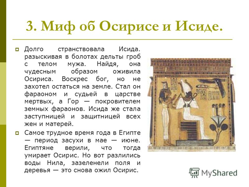 Долго странствовала Исида. разыскивая в болотах дельты гроб с телом мужа. Найдя, она чудесным образом оживила Осириса. Воскрес бог, но не захотел остаться на земле. Стал он фараоном и судьей в царстве мертвых, а Гор покровителем земных фараонов. Исид