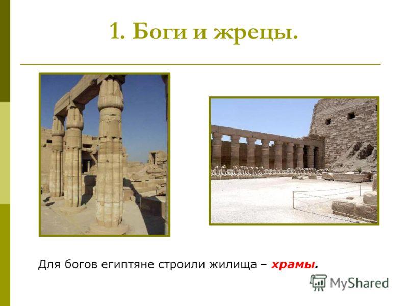 1. Боги и жрецы. Для богов египтяне строили жилища – храмы.