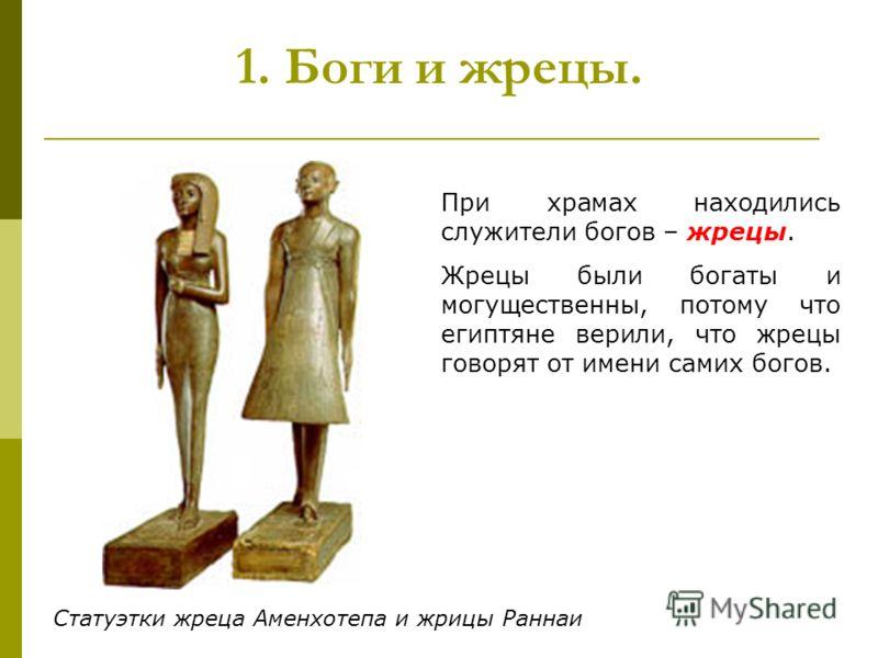 1. Боги и жрецы. При храмах находились служители богов – жрецы. Жрецы были богаты и могущественны, потому что египтяне верили, что жрецы говорят от имени самих богов. Статуэтки жреца Аменхотепа и жрицы Раннаи