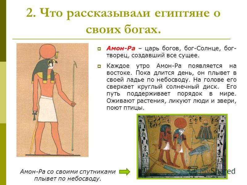 2. Что рассказывали египтяне о своих богах. Амон-Ра – царь богов, бог-Солнце, бог- творец, создавший все сущее. Каждое утро Амон-Ра появляется на востоке. Пока длится день, он плывет в своей ладье по небосводу. На голове его сверкает круглый солнечны